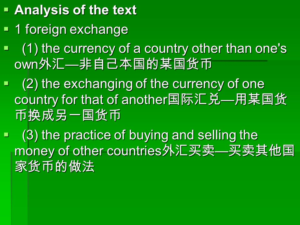  Analysis of the text  1 foreign exchange  (1) the currency of a country other than one s own 外汇 — 非自己本国的某国货币  (2) the exchanging of the currency of one country for that of another 国际汇兑 — 用某国货 币换成另一国货币  (3) the practice of buying and selling the money of other countries 外汇买卖 — 买卖其他国 家货币的做法