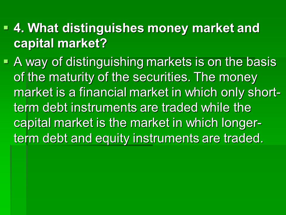  4. What distinguishes money market and capital market.