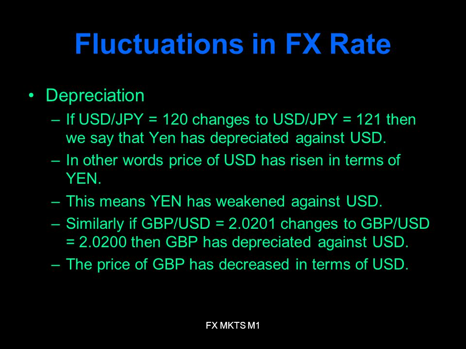 FX MKTS M1 Fluctuations in FX Rate Depreciation –If USD/JPY = 120 changes to USD/JPY = 121 then we say that Yen has depreciated against USD. –In other