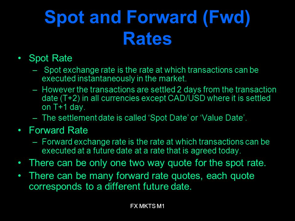 FX MKTS M1 Spot and Forward (Fwd) Rates Spot Rate – Spot exchange rate is the rate at which transactions can be executed instantaneously in the market