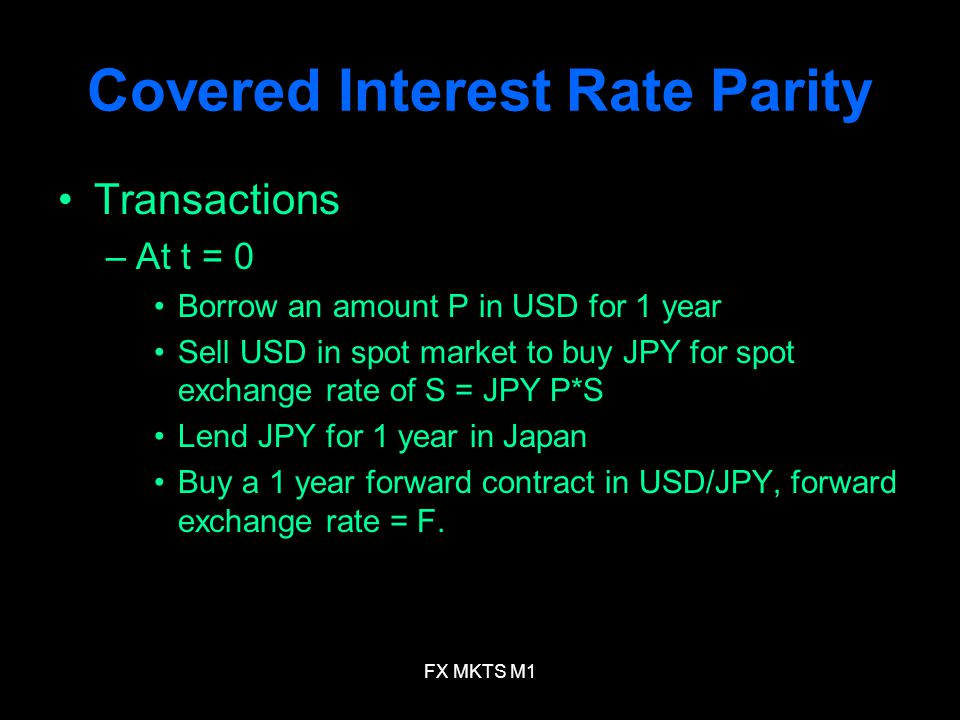 FX MKTS M1 Covered Interest Rate Parity Transactions –At t = 0 Borrow an amount P in USD for 1 year Sell USD in spot market to buy JPY for spot exchange rate of S = JPY P*S Lend JPY for 1 year in Japan Buy a 1 year forward contract in USD/JPY, forward exchange rate = F.