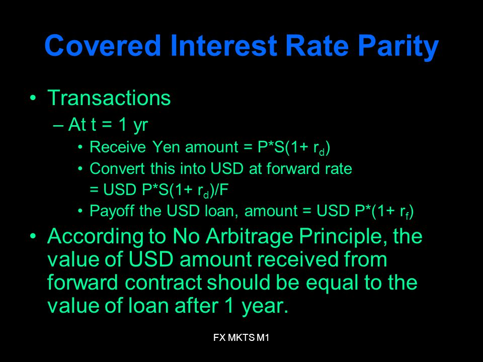 FX MKTS M1 Covered Interest Rate Parity Transactions –At t = 1 yr Receive Yen amount = P*S(1+ r d ) Convert this into USD at forward rate = USD P*S(1+