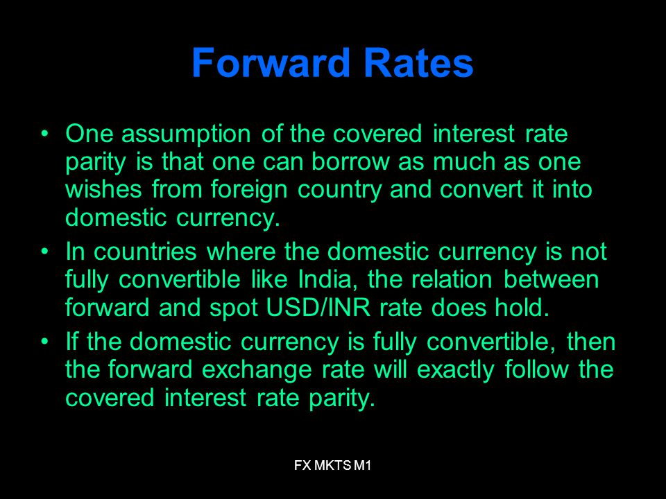 FX MKTS M1 Forward Rates One assumption of the covered interest rate parity is that one can borrow as much as one wishes from foreign country and conv
