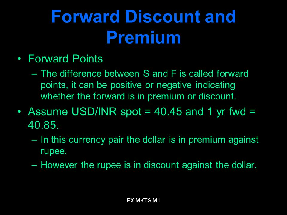 FX MKTS M1 Forward Discount and Premium Forward Points –The difference between S and F is called forward points, it can be positive or negative indicating whether the forward is in premium or discount.