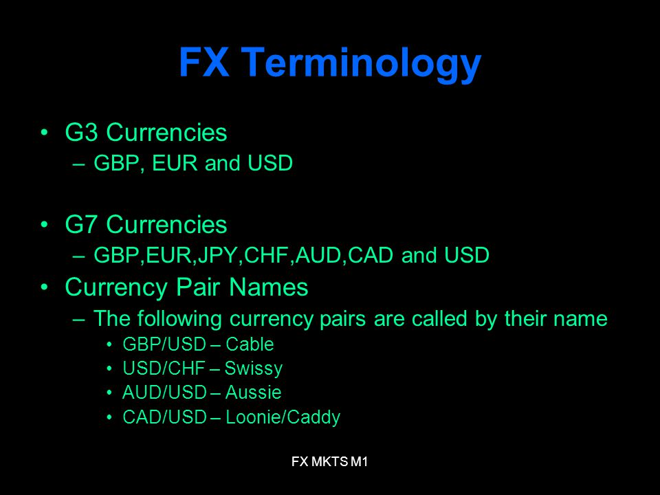 FX MKTS M1 FX Terminology G3 Currencies –GBP, EUR and USD G7 Currencies –GBP,EUR,JPY,CHF,AUD,CAD and USD Currency Pair Names –The following currency p
