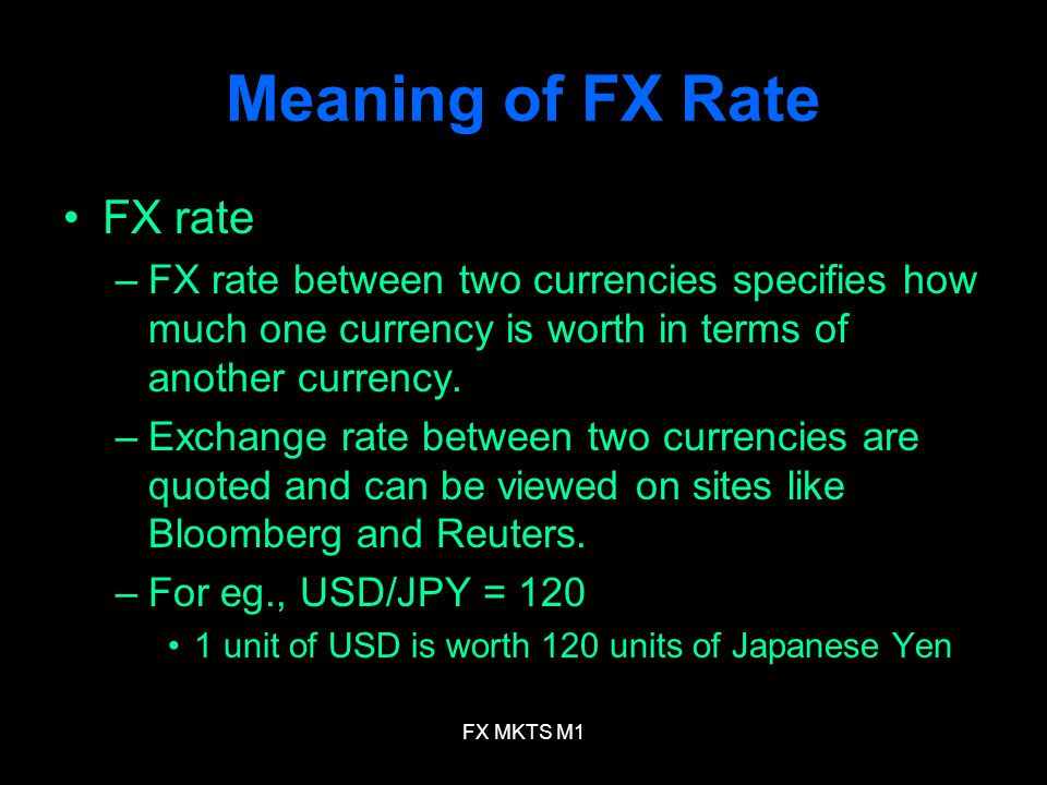 FX MKTS M1 Meaning of FX Rate FX rate –FX rate between two currencies specifies how much one currency is worth in terms of another currency.