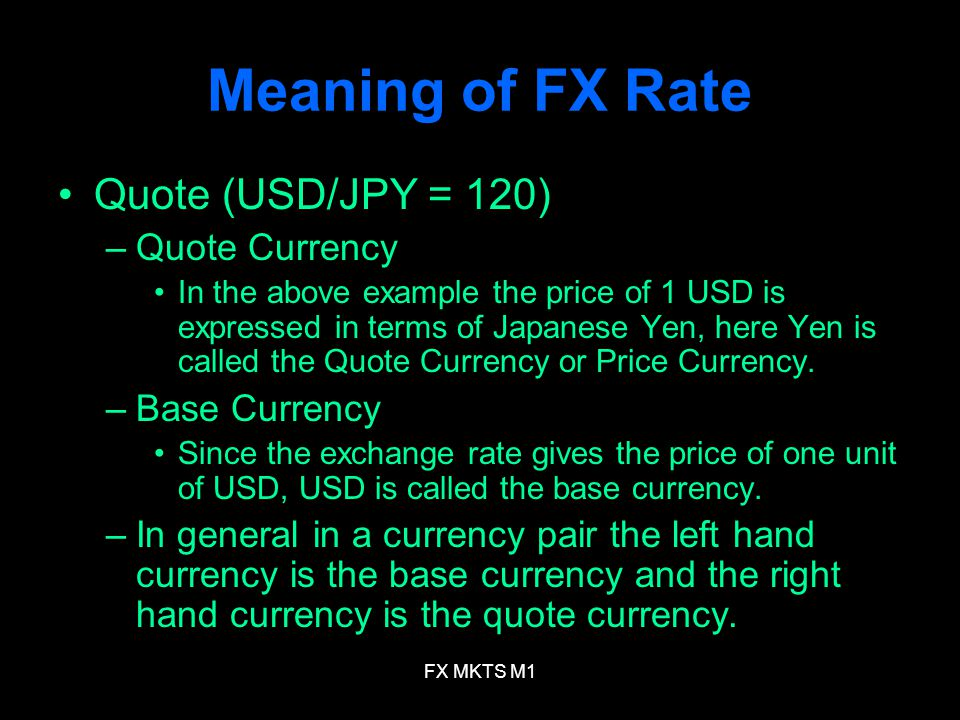 FX MKTS M1 Meaning of FX Rate Quote (USD/JPY = 120) –Quote Currency In the above example the price of 1 USD is expressed in terms of Japanese Yen, her