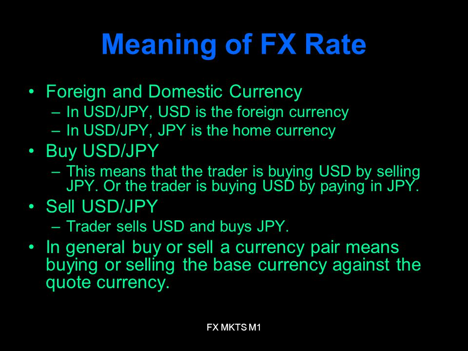FX MKTS M1 Meaning of FX Rate Foreign and Domestic Currency –In USD/JPY, USD is the foreign currency –In USD/JPY, JPY is the home currency Buy USD/JPY –This means that the trader is buying USD by selling JPY.