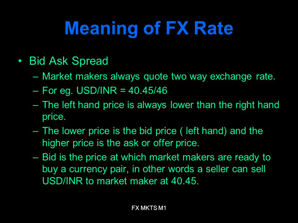 FX MKTS M1 Meaning of FX Rate Bid Ask Spread –Market makers always quote two way exchange rate. –For eg. USD/INR = 40.45/46 –The left hand price is al