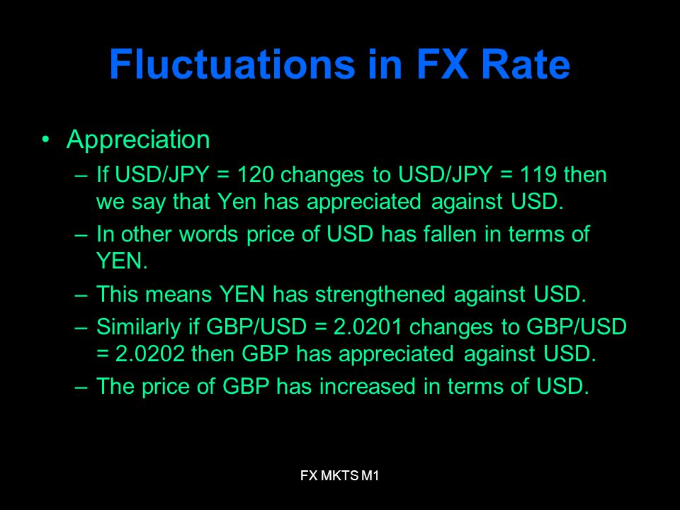 FX MKTS M1 Fluctuations in FX Rate Appreciation –If USD/JPY = 120 changes to USD/JPY = 119 then we say that Yen has appreciated against USD.