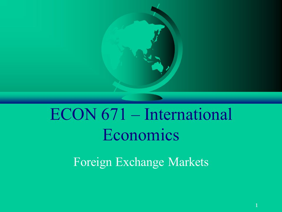 1 ECON 671 – International Economics Foreign Exchange Markets