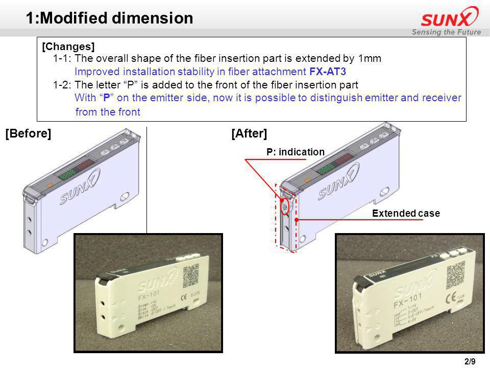 2/9 1:Modified dimension [Changes] 1-1: The overall shape of the fiber insertion part is extended by 1mm Improved installation stability in fiber attachment FX-AT3 1-2: The letter P is added to the front of the fiber insertion part With P on the emitter side, now it is possible to distinguish emitter and receiver from the front [Before][After] P: indication Extended case