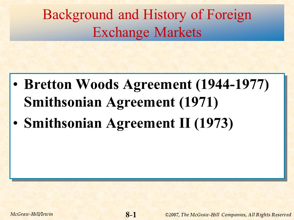 ©2007, The McGraw-Hill Companies, All Rights Reserved 8-1 McGraw-Hill/Irwin Background and History of Foreign Exchange Markets Bretton Woods Agreement (1944-1977) Smithsonian Agreement (1971) Smithsonian Agreement II (1973) Bretton Woods Agreement (1944-1977) Smithsonian Agreement (1971) Smithsonian Agreement II (1973)