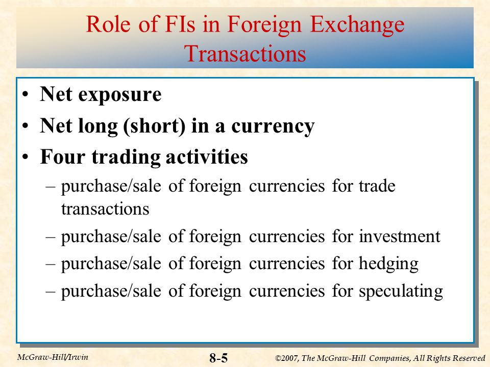 ©2007, The McGraw-Hill Companies, All Rights Reserved 8-5 McGraw-Hill/Irwin Role of FIs in Foreign Exchange Transactions Net exposure Net long (short) in a currency Four trading activities –purchase/sale of foreign currencies for trade transactions –purchase/sale of foreign currencies for investment –purchase/sale of foreign currencies for hedging –purchase/sale of foreign currencies for speculating Net exposure Net long (short) in a currency Four trading activities –purchase/sale of foreign currencies for trade transactions –purchase/sale of foreign currencies for investment –purchase/sale of foreign currencies for hedging –purchase/sale of foreign currencies for speculating
