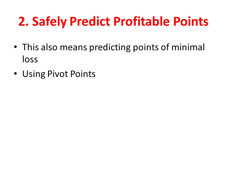 2. Safely Predict Profitable Points This also means predicting points of minimal loss Using Pivot Points