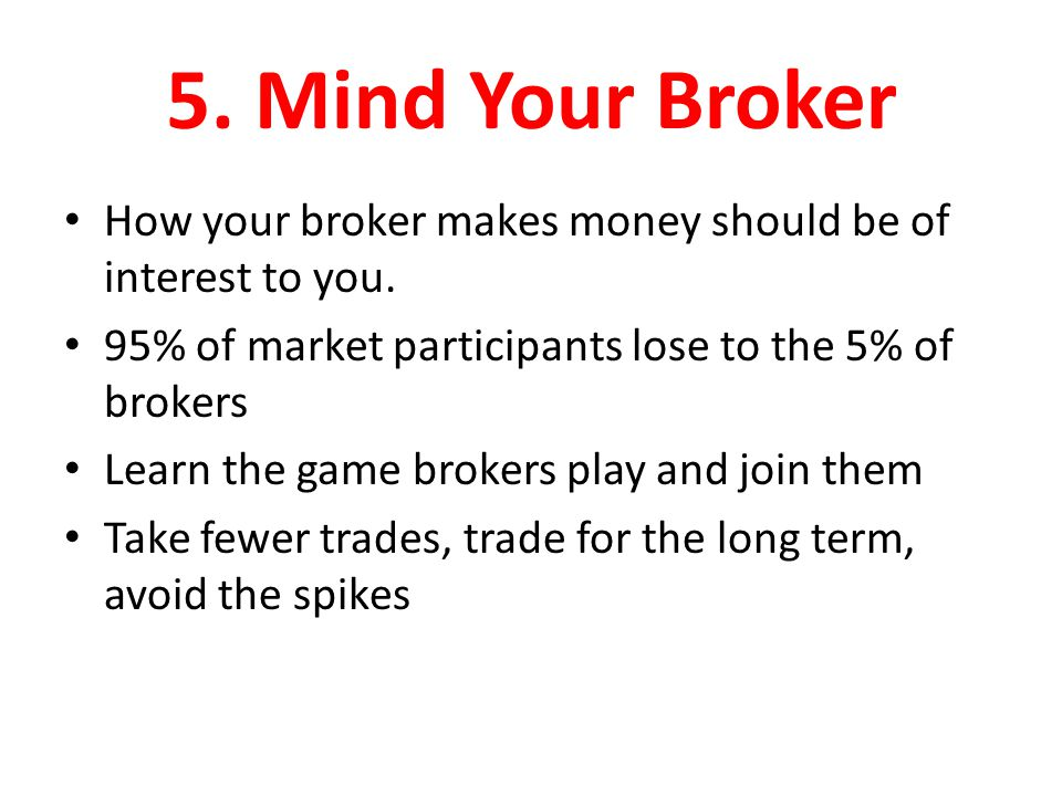 5. Mind Your Broker How your broker makes money should be of interest to you. 95% of market participants lose to the 5% of brokers Learn the game brok