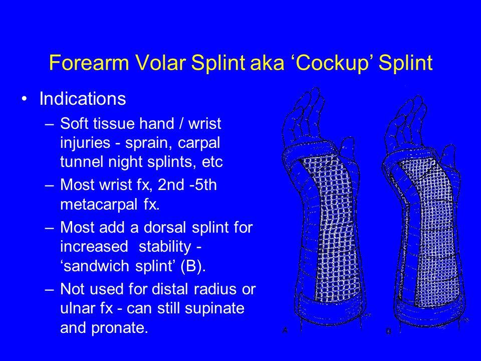 Forearm Volar Splint aka 'Cockup' Splint Indications –Soft tissue hand / wrist injuries - sprain, carpal tunnel night splints, etc –Most wrist fx, 2nd -5th metacarpal fx.