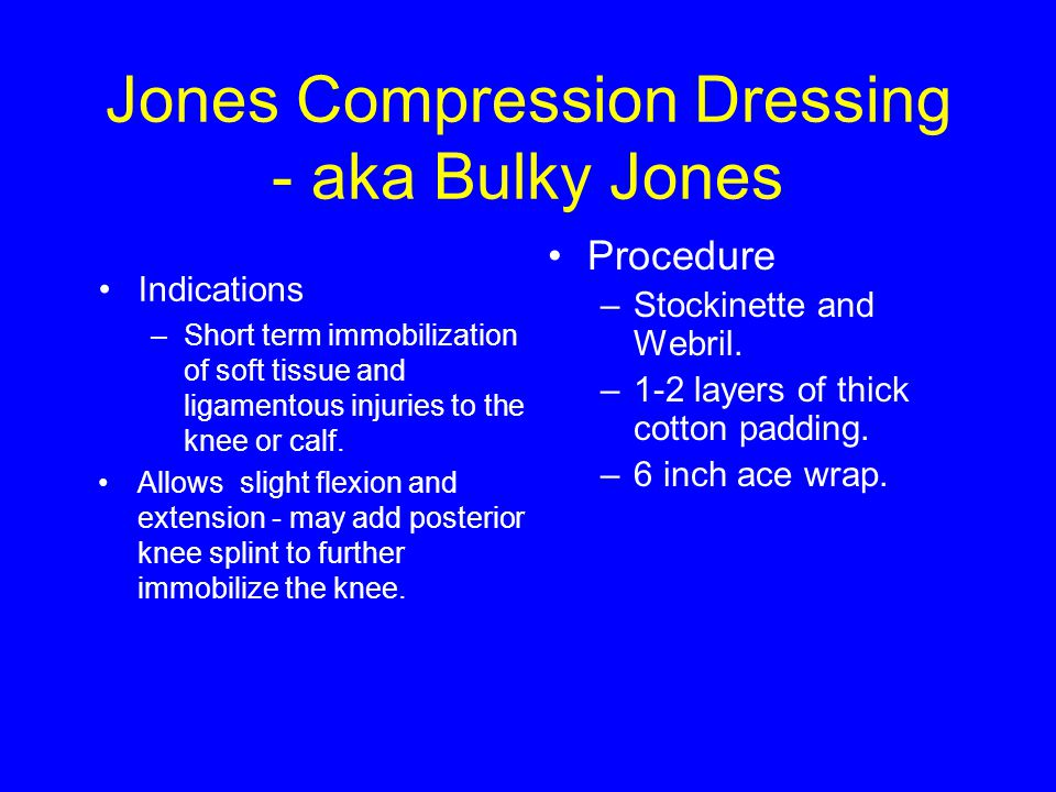 Jones Compression Dressing - aka Bulky Jones Indications –Short term immobilization of soft tissue and ligamentous injuries to the knee or calf.