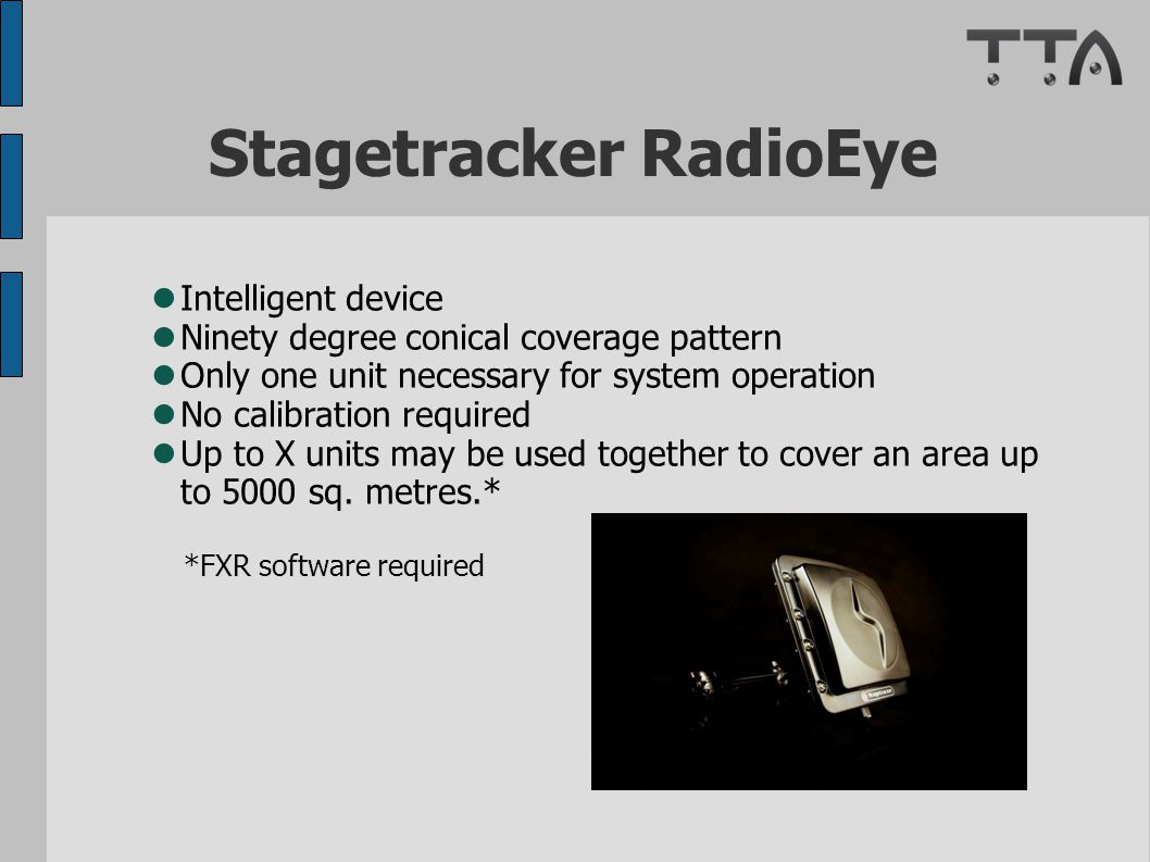 Stagetracker RadioEye Intelligent device Ninety degree conical coverage pattern Only one unit necessary for system operation No calibration required Up to X units may be used together to cover an area up to 5000 sq.
