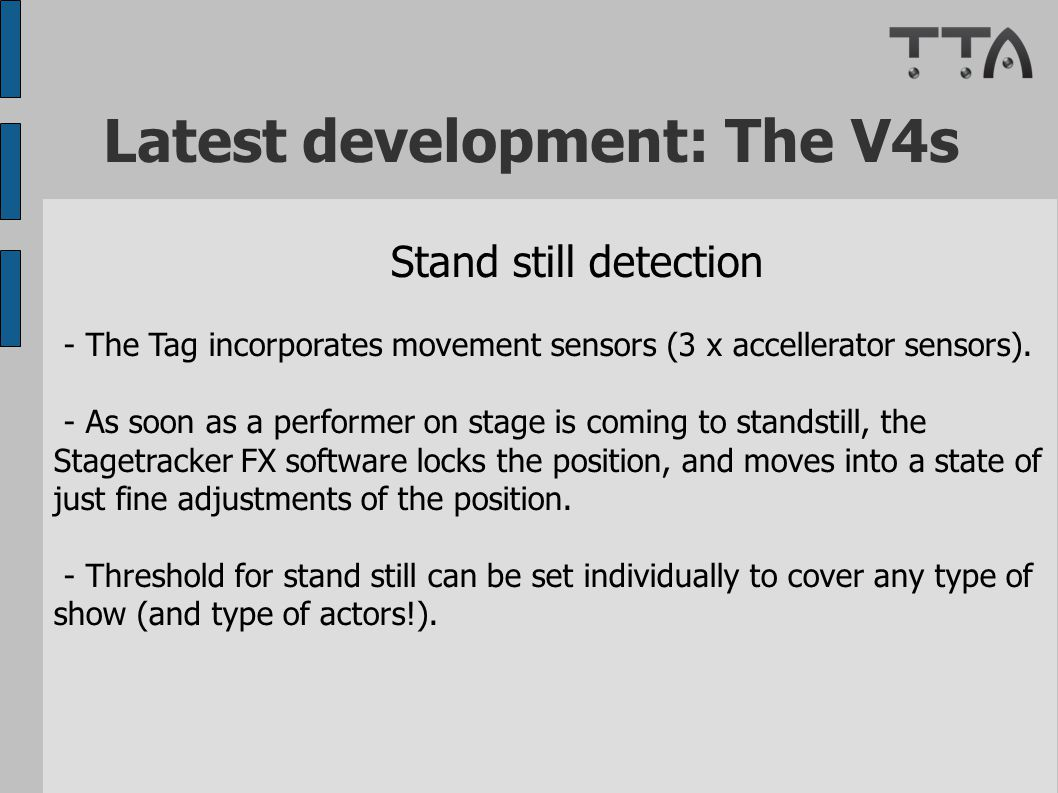Latest development: The V4s Stand still detection - The Tag incorporates movement sensors (3 x accellerator sensors). - As soon as a performer on stag