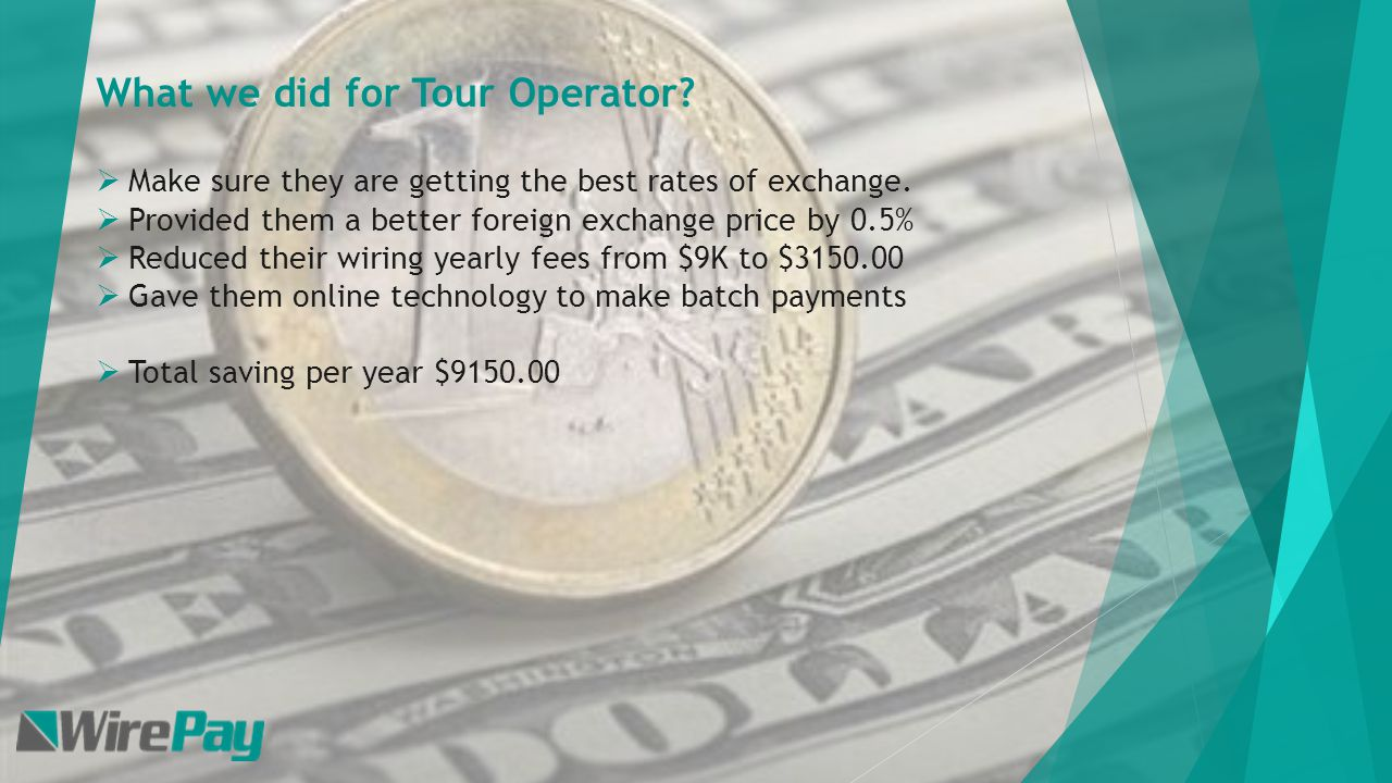 What we did for Tour Operator. Make sure they are getting the best rates of exchange.