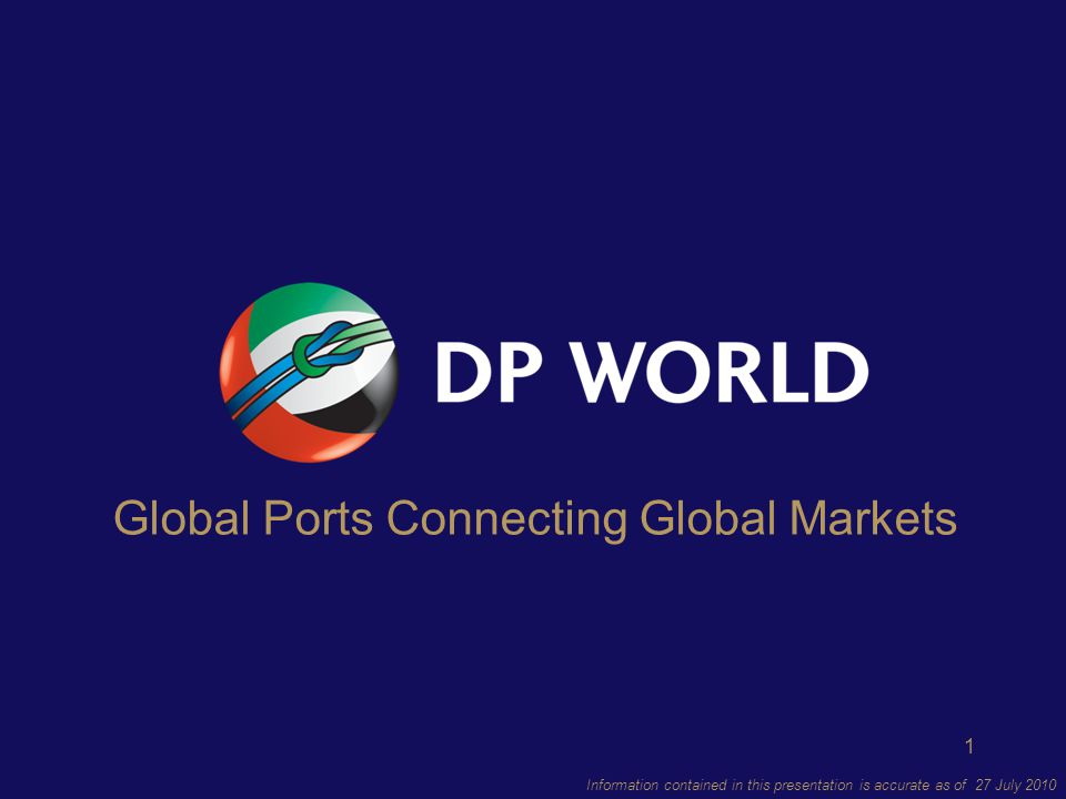 1 Information contained in this presentation is accurate as of 27 July 2010 Global Ports Connecting Global Markets