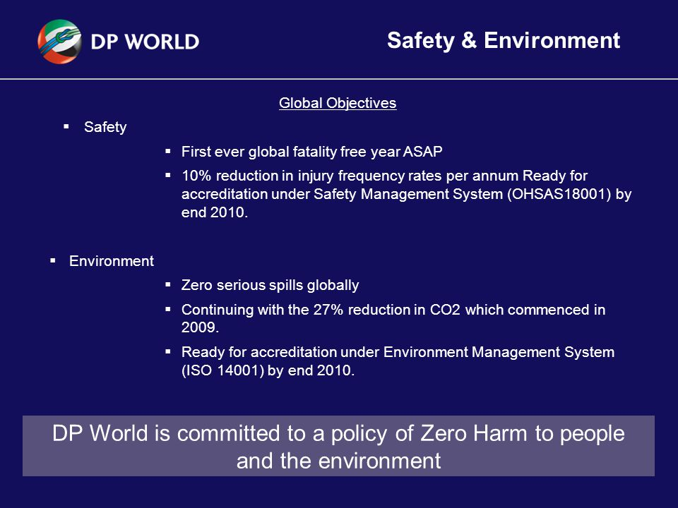 17 Safety & Environment Global Objectives  Safety  First ever global fatality free year ASAP  10% reduction in injury frequency rates per annum Ready for accreditation under Safety Management System (OHSAS18001) by end 2010.