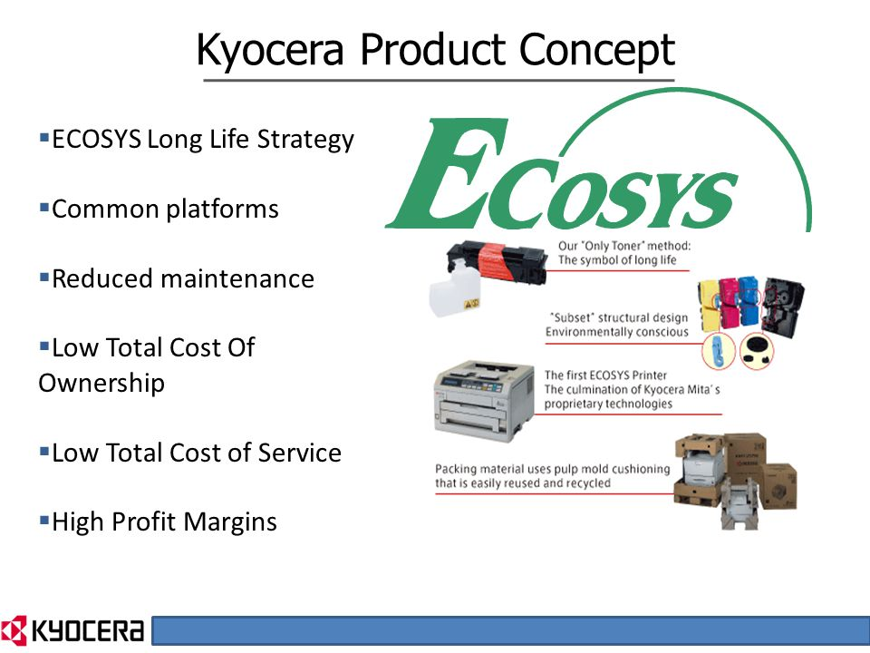  ECOSYS Long Life Strategy  Common platforms  Reduced maintenance  Low Total Cost Of Ownership  Low Total Cost of Service  High Profit Margins Kyocera Product Concept