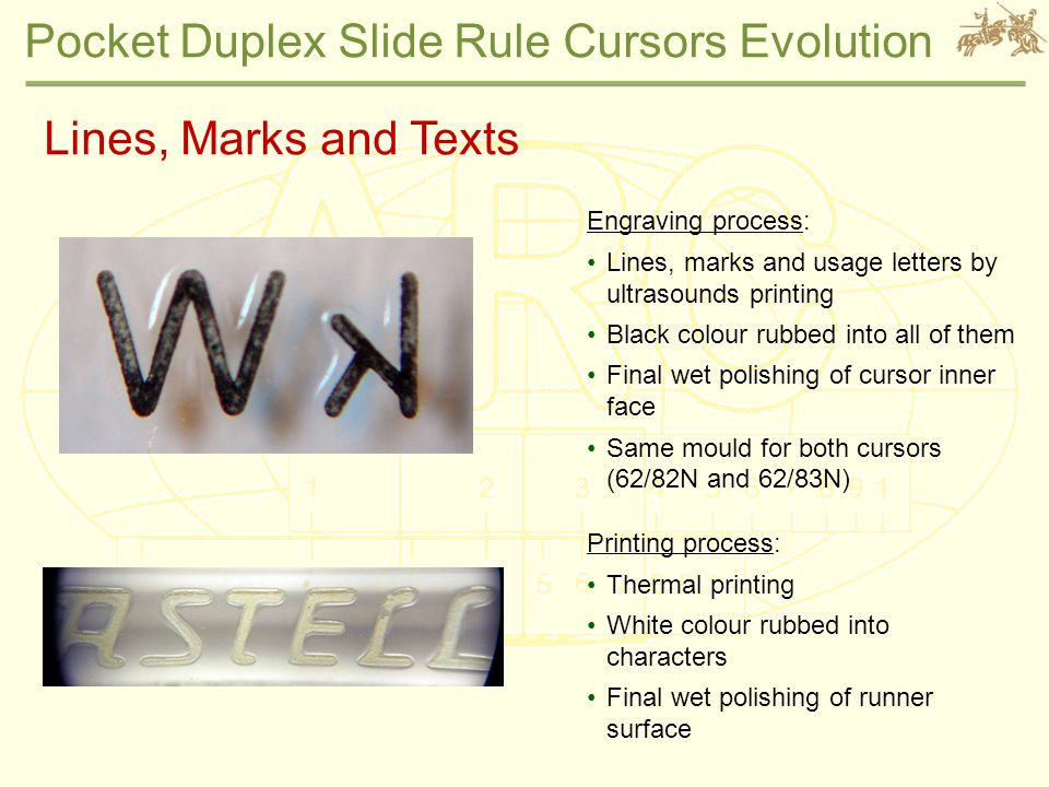 Pocket Duplex Slide Rule Cursors Evolution Lines, Marks and Texts Engraving process: Lines, marks and usage letters by ultrasounds printing Black colour rubbed into all of them Final wet polishing of cursor inner face Same mould for both cursors (62/82N and 62/83N) Printing process: Thermal printing White colour rubbed into characters Final wet polishing of runner surface