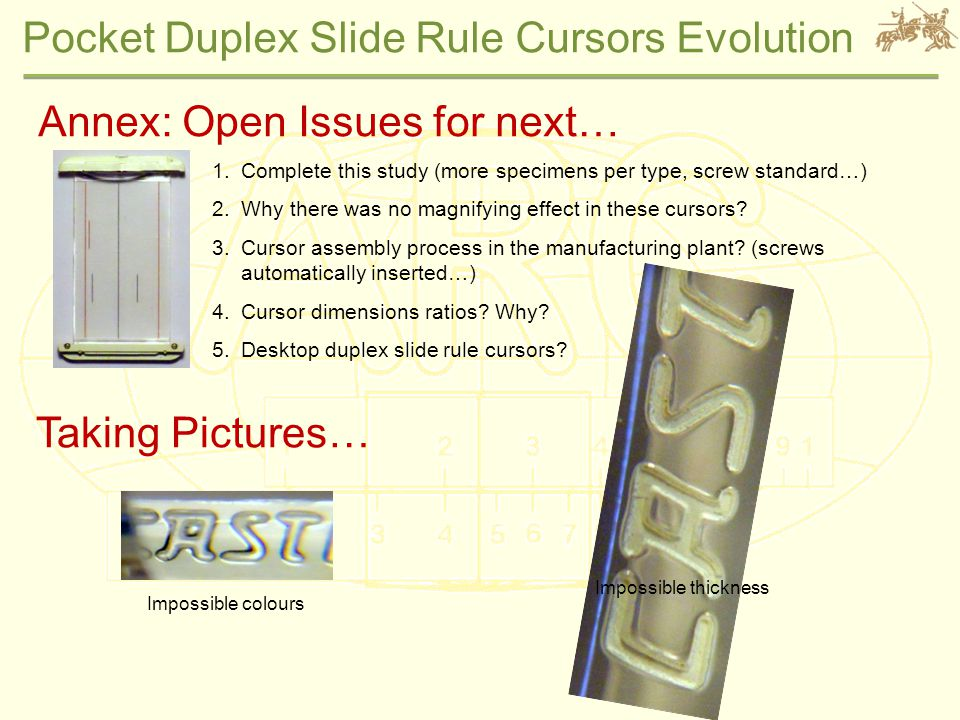 Pocket Duplex Slide Rule Cursors Evolution Annex: Open Issues for next… 1.Complete this study (more specimens per type, screw standard…) 2.Why there was no magnifying effect in these cursors.