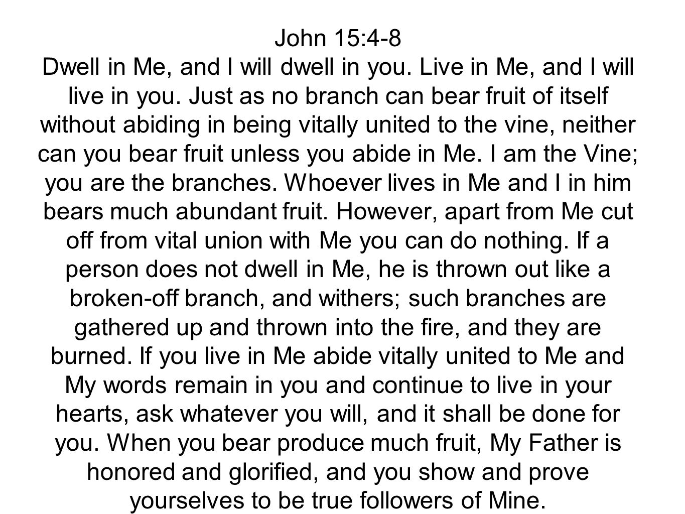 John 15:4-8 Dwell in Me, and I will dwell in you. Live in Me, and I will live in you. Just as no branch can bear fruit of itself without abiding in be