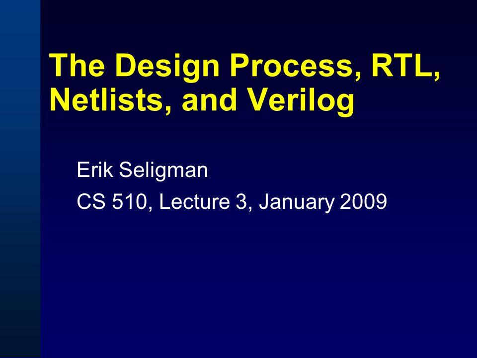 The Design Process, RTL, Netlists, and Verilog Erik Seligman CS 510, Lecture 3, January 2009