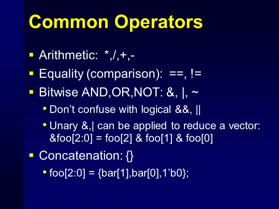 Common Operators  Arithmetic: *,/,+,-  Equality (comparison): ==, !=  Bitwise AND,OR,NOT: &, |, ~ Don't confuse with logical &&, || Unary &,| can b