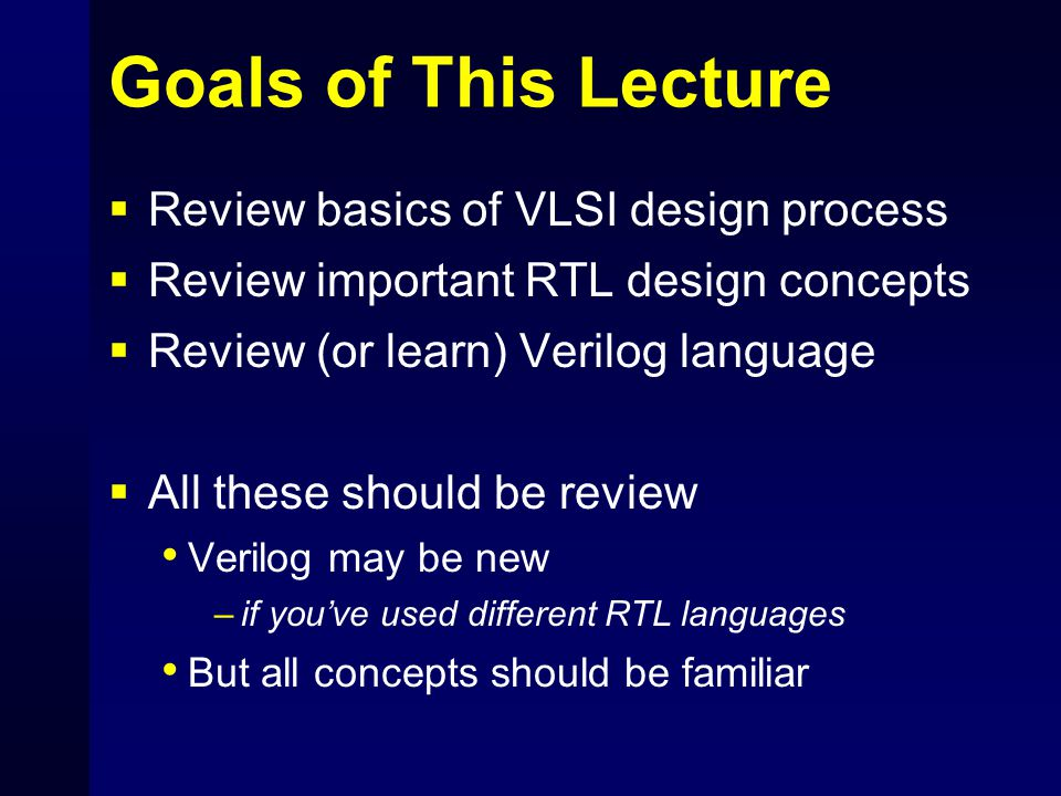 Goals of This Lecture  Review basics of VLSI design process  Review important RTL design concepts  Review (or learn) Verilog language  All these s