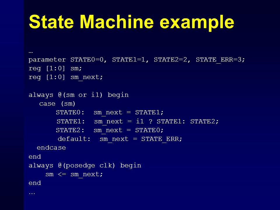State Machine example … parameter STATE0=0, STATE1=1, STATE2=2, STATE_ERR=3; reg [1:0] sm; reg [1:0] sm_next; always @(sm or i1) begin case (sm) STATE
