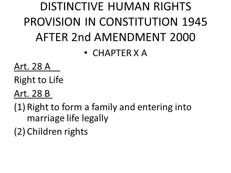DISTINCTIVE HUMAN RIGHTS PROVISION IN CONSTITUTION 1945 AFTER 2nd AMENDMENT 2000 CHAPTER X A Art. 28 A Right to Life Art. 28 B (1)Right to form a fami