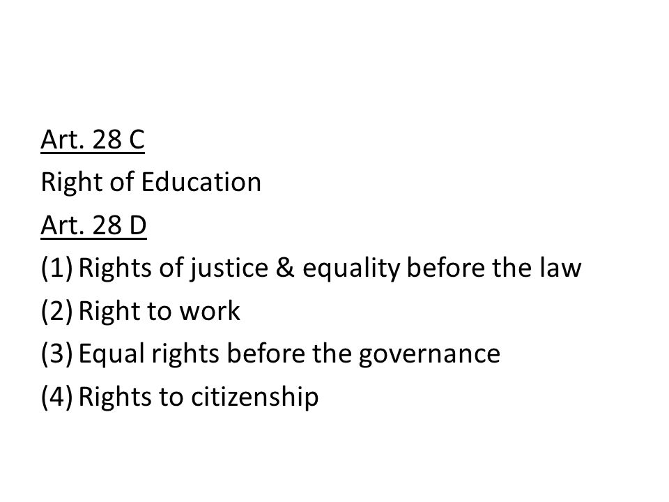 Art. 28 C Right of Education Art. 28 D (1)Rights of justice & equality before the law (2)Right to work (3)Equal rights before the governance (4)Rights