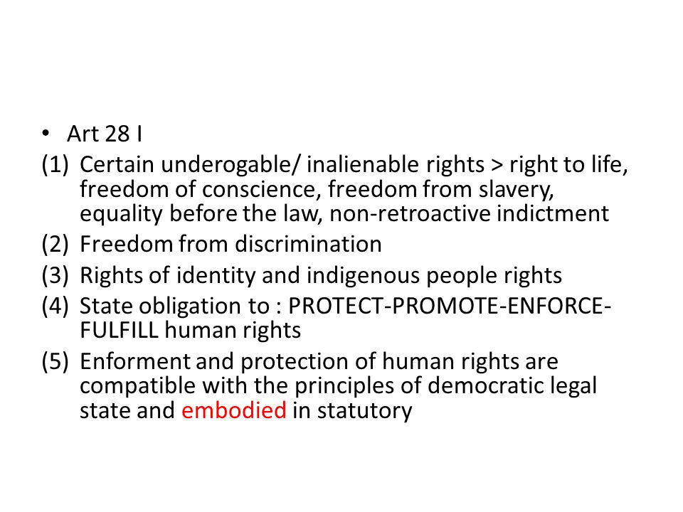 Art 28 I (1)Certain underogable/ inalienable rights > right to life, freedom of conscience, freedom from slavery, equality before the law, non-retroac