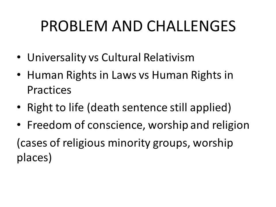 PROBLEM AND CHALLENGES Universality vs Cultural Relativism Human Rights in Laws vs Human Rights in Practices Right to life (death sentence still appli