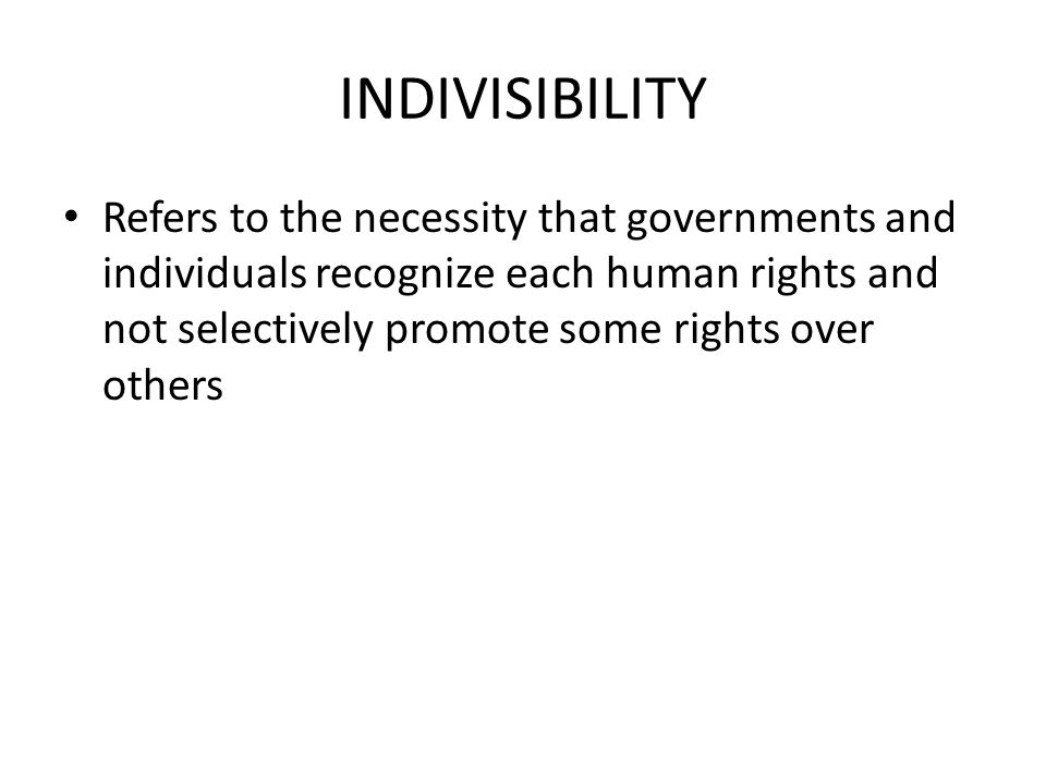 INDIVISIBILITY Refers to the necessity that governments and individuals recognize each human rights and not selectively promote some rights over other