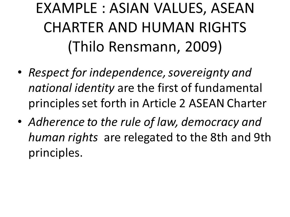 EXAMPLE : ASIAN VALUES, ASEAN CHARTER AND HUMAN RIGHTS (Thilo Rensmann, 2009) Respect for independence, sovereignty and national identity are the firs