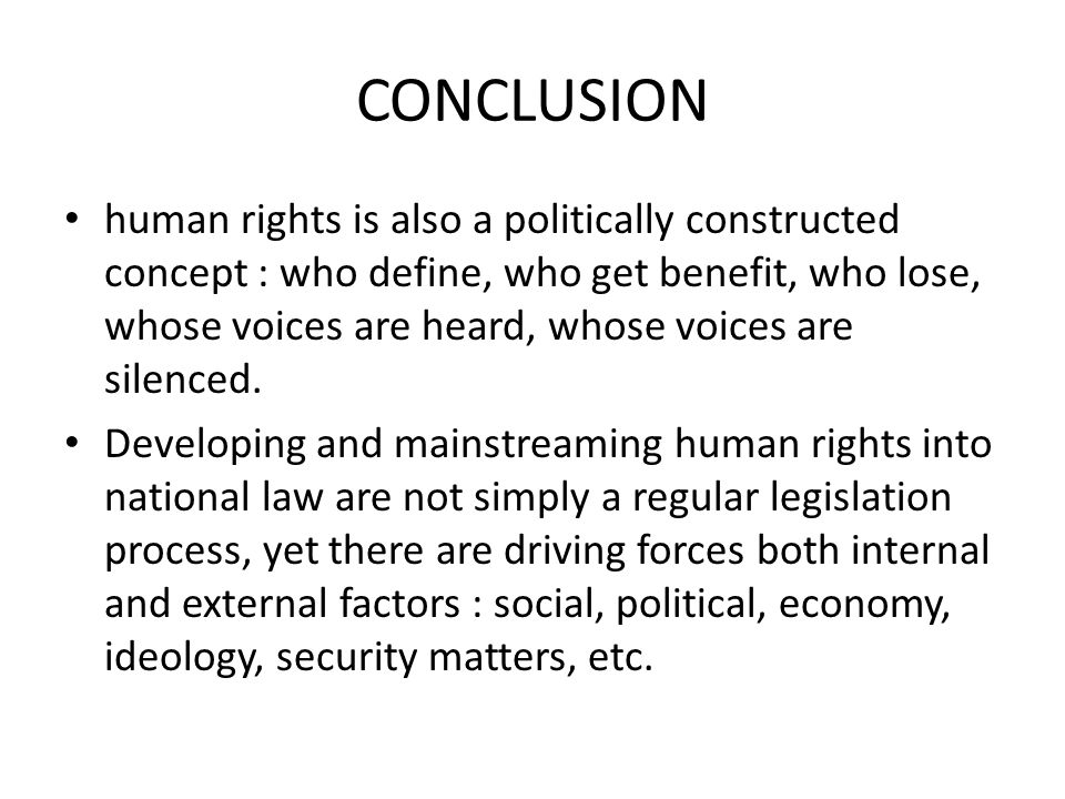 CONCLUSION human rights is also a politically constructed concept : who define, who get benefit, who lose, whose voices are heard, whose voices are si