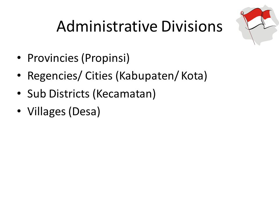 Administrative Divisions Provincies (Propinsi) Regencies/ Cities (Kabupaten/ Kota) Sub Districts (Kecamatan) Villages (Desa)