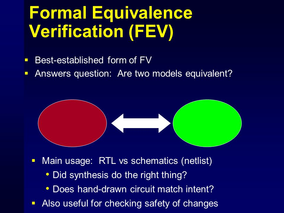 Formal Equivalence Verification (FEV)  Best-established form of FV  Answers question: Are two models equivalent?  Main usage: RTL vs schematics (ne