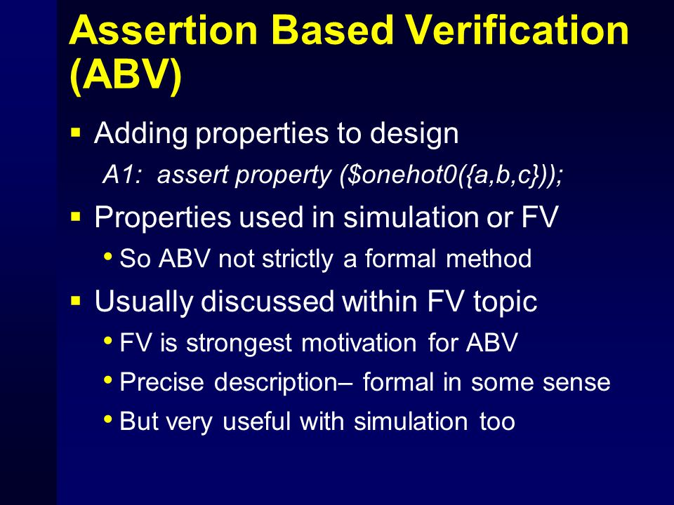 Assertion Based Verification (ABV)  Adding properties to design A1: assert property ($onehot0({a,b,c}));  Properties used in simulation or FV So ABV not strictly a formal method  Usually discussed within FV topic FV is strongest motivation for ABV Precise description– formal in some sense But very useful with simulation too