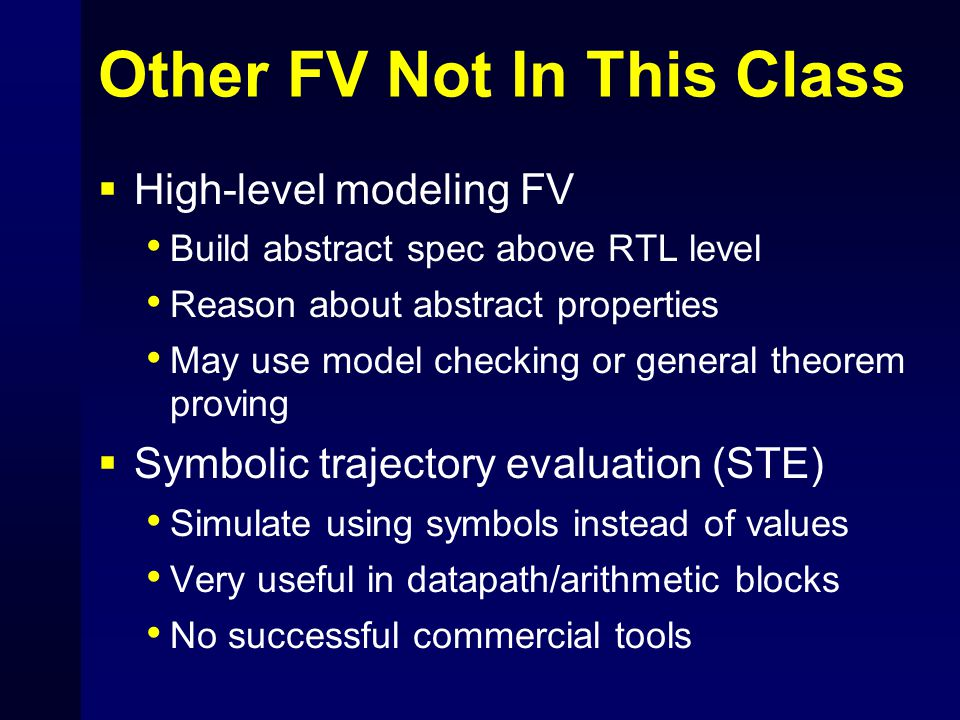 Other FV Not In This Class  High-level modeling FV Build abstract spec above RTL level Reason about abstract properties May use model checking or gen