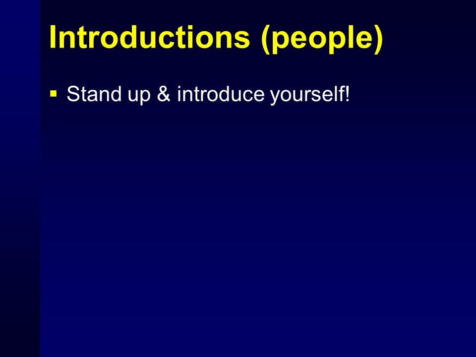 Introductions (people)  Stand up & introduce yourself!