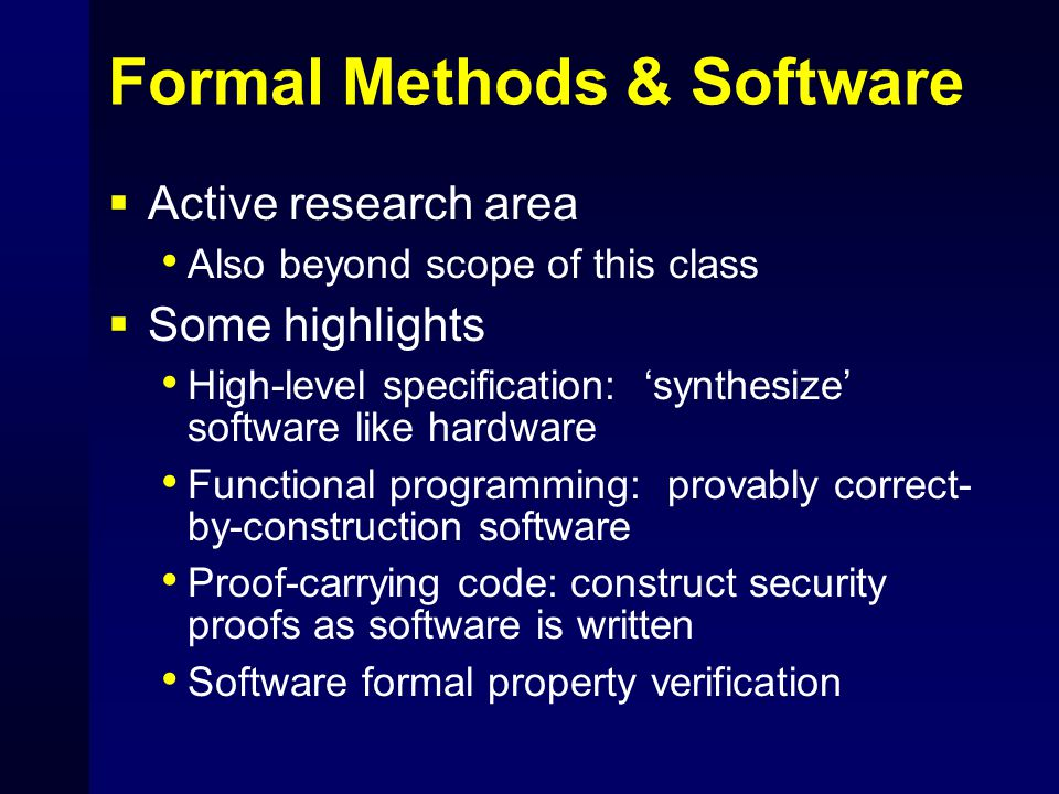 Formal Methods & Software  Active research area Also beyond scope of this class  Some highlights High-level specification: 'synthesize' software lik
