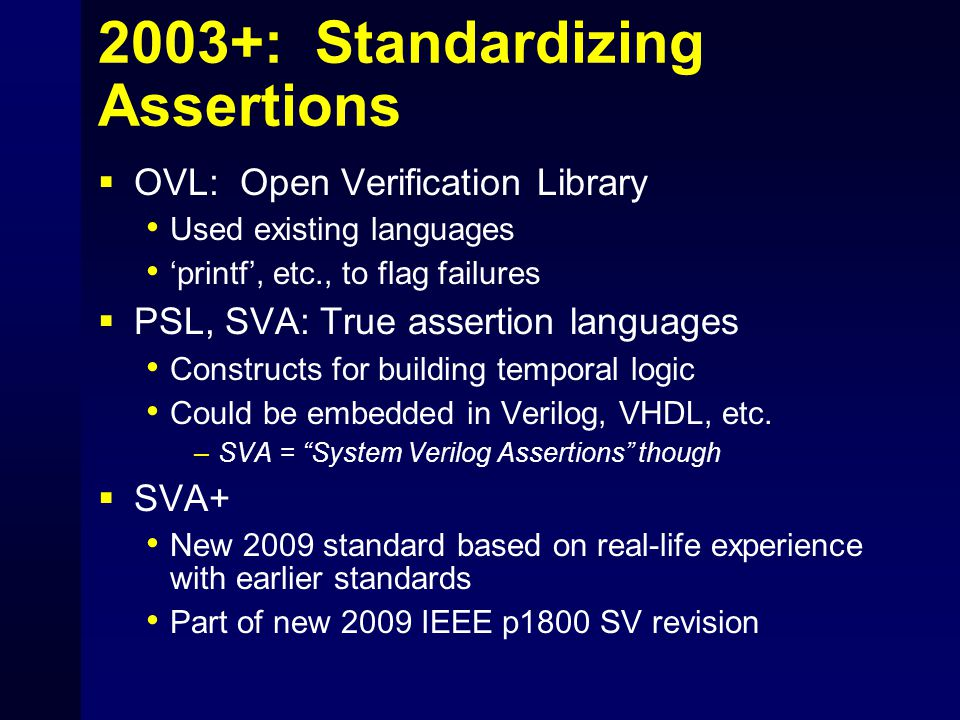 2003+: Standardizing Assertions  OVL: Open Verification Library Used existing languages 'printf', etc., to flag failures  PSL, SVA: True assertion languages Constructs for building temporal logic Could be embedded in Verilog, VHDL, etc.