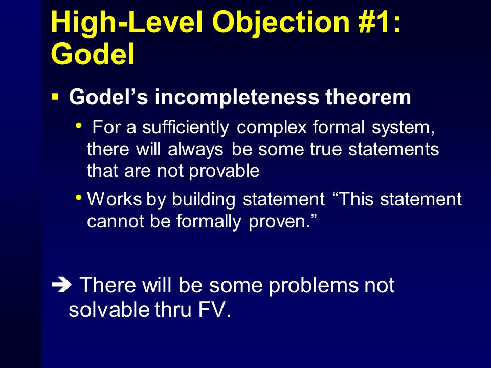 High-Level Objection #1: Godel  Godel's incompleteness theorem For a sufficiently complex formal system, there will always be some true statements th